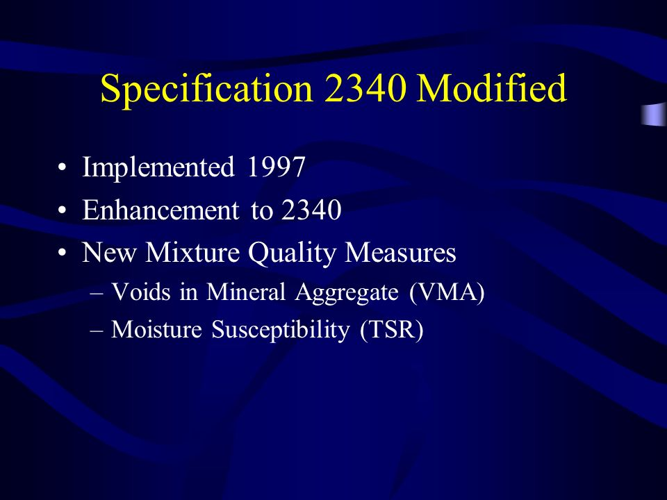 Specification 2340 Modified Implemented 1997 Enhancement to 2340 New Mixture Quality Measures –Voids in Mineral Aggregate (VMA) –Moisture Susceptibility (TSR)