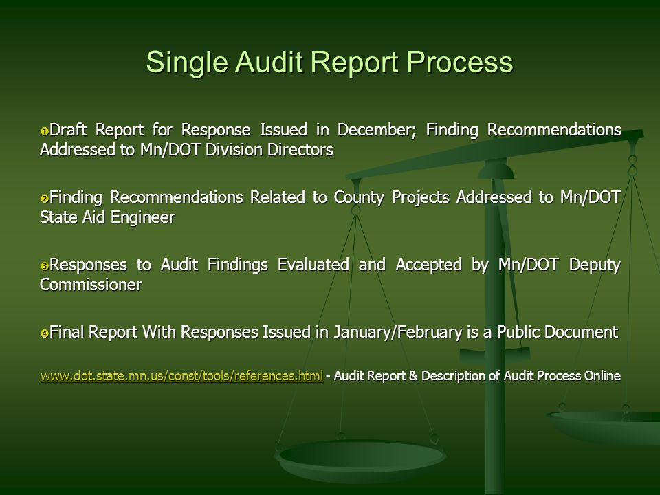 Single Audit Report Process Draft Report for Response Issued in December; Finding Recommendations Addressed to Mn/DOT Division Directors Draft Report for Response Issued in December; Finding Recommendations Addressed to Mn/DOT Division Directors Finding Recommendations Related to County Projects Addressed to Mn/DOT State Aid Engineer Finding Recommendations Related to County Projects Addressed to Mn/DOT State Aid Engineer Responses to Audit Findings Evaluated and Accepted by Mn/DOT Deputy Commissioner Responses to Audit Findings Evaluated and Accepted by Mn/DOT Deputy Commissioner Final Report With Responses Issued in January/February is a Public Document Final Report With Responses Issued in January/February is a Public Document www.dot.state.mn.us/const/tools/references.htmlwww.dot.state.mn.us/const/tools/references.html - Audit Report & Description of Audit Process Online www.dot.state.mn.us/const/tools/references.html