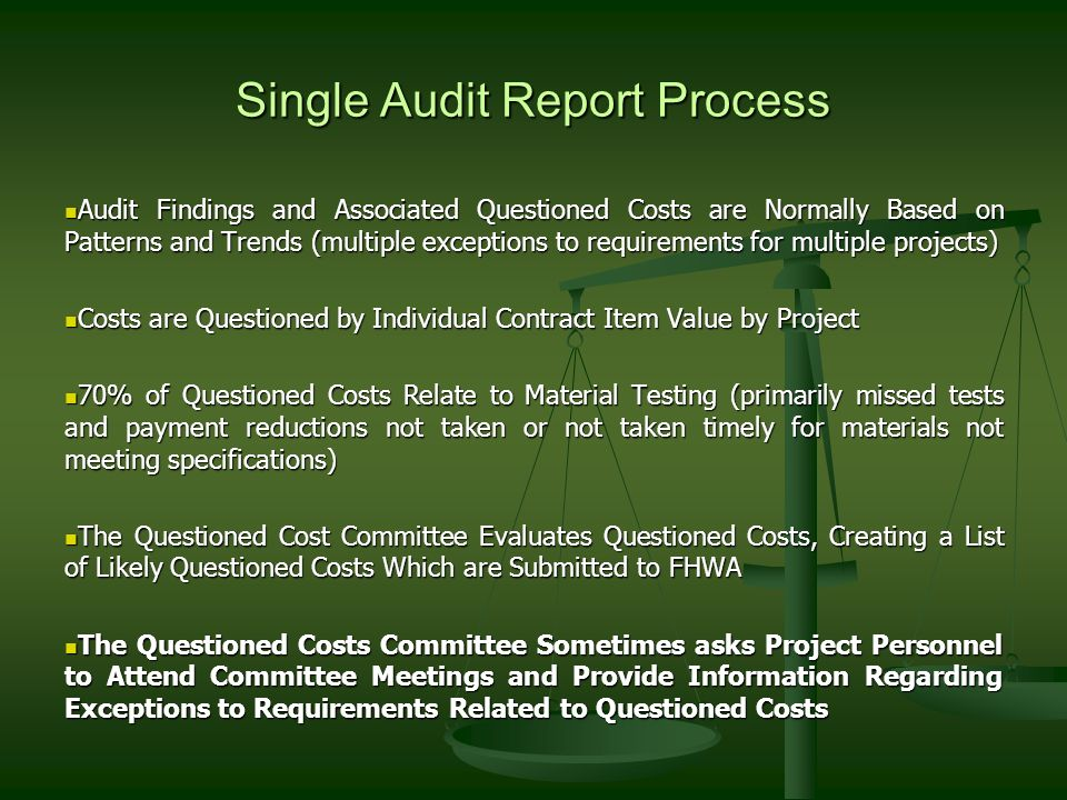 Single Audit Report Process Audit Findings and Associated Questioned Costs are Normally Based on Patterns and Trends (multiple exceptions to requirements for multiple projects) Audit Findings and Associated Questioned Costs are Normally Based on Patterns and Trends (multiple exceptions to requirements for multiple projects) Costs are Questioned by Individual Contract Item Value by Project Costs are Questioned by Individual Contract Item Value by Project 70% of Questioned Costs Relate to Material Testing (primarily missed tests and payment reductions not taken or not taken timely for materials not meeting specifications) 70% of Questioned Costs Relate to Material Testing (primarily missed tests and payment reductions not taken or not taken timely for materials not meeting specifications) The Questioned Cost Committee Evaluates Questioned Costs, Creating a List of Likely Questioned Costs Which are Submitted to FHWA The Questioned Cost Committee Evaluates Questioned Costs, Creating a List of Likely Questioned Costs Which are Submitted to FHWA The Questioned Costs Committee Sometimes asks Project Personnel to Attend Committee Meetings and Provide Information Regarding Exceptions to Requirements Related to Questioned Costs The Questioned Costs Committee Sometimes asks Project Personnel to Attend Committee Meetings and Provide Information Regarding Exceptions to Requirements Related to Questioned Costs