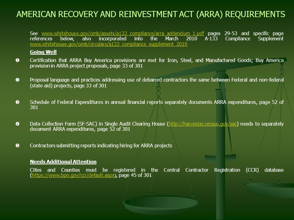 AMERICAN RECOVERY AND REINVESTMENT ACT (ARRA) REQUIREMENTS See www.whitehouse.gov/omb/assets/a133_compliance/arra_addendum_1.pdf pages 29-53 and specific page references below, also incorporated into the March 2010 A-133 Compliance Supplement www.whitehouse.gov/omb/circulars/a133_compliance_supplement_2010www.whitehouse.gov/omb/assets/a133_compliance/arra_addendum_1.pdf www.whitehouse.gov/omb/circulars/a133_compliance_supplement_2010 Going Well Certification that ARRA Buy America provisions are met for Iron, Steel, and Manufactured Goods; Buy America provision in ARRA project proposals, page 33 of 301 Proposal language and practices addressing use of debarred contractors the same between Federal and non-federal (state aid) projects, page 33 of 301 Schedule of Federal Expenditures in annual financial reports separately documents ARRA expenditures, page 52 of 301 Data Collection Form (SF-SAC) in Single Audit Clearing House (http://harvester.census.gov/sac) needs to separately document ARRA expenditures, page 52 of 301http://harvester.census.gov/sac Contractors submitting reports indicating hiring for ARRA projects Needs Additional Attention Cities and Counties must be registered in the Central Contractor Registration (CCR) database (https://www.bpn.gov/ccr/default.aspx ), page 45 of 301https://www.bpn.gov/ccr/default.aspx