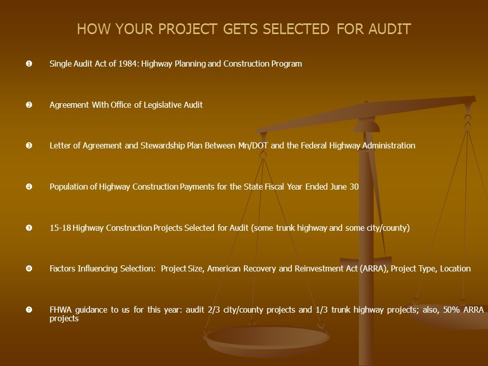 HOW YOUR PROJECT GETS SELECTED FOR AUDIT Single Audit Act of 1984: Highway Planning and Construction Program Agreement With Office of Legislative Audit Letter of Agreement and Stewardship Plan Between Mn/DOT and the Federal Highway Administration Population of Highway Construction Payments for the State Fiscal Year Ended June 30 15-18 Highway Construction Projects Selected for Audit (some trunk highway and some city/county) Factors Influencing Selection: Project Size, American Recovery and Reinvestment Act (ARRA), Project Type, Location FHWA guidance to us for this year: audit 2/3 city/county projects and 1/3 trunk highway projects; also, 50% ARRA projects