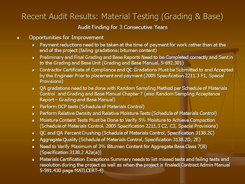 Recent Audit Results: Material Testing (Grading & Base) Audit Finding for 3 Consecutive Years Opportunities for Improvement Opportunities for Improvement Payment reductions need to be taken at the time of payment for work rather than at the end of the project (failing gradations; bitumen content) Payment reductions need to be taken at the time of payment for work rather than at the end of the project (failing gradations; bitumen content) Preliminary and Final Grading and Base Reports Need to be Completed correctly and Sent in to the Grading and Base Unit (Grading and Base Manual, 5-692.301) Preliminary and Final Grading and Base Reports Need to be Completed correctly and Sent in to the Grading and Base Unit (Grading and Base Manual, 5-692.301) Contractor Certificate of Compliance and QC Gradations Must be Submitted to and Accepted by the Engineer Prior to placement and payment (2005 Specification 2211.3 F1, Special Provisions) Contractor Certificate of Compliance and QC Gradations Must be Submitted to and Accepted by the Engineer Prior to placement and payment (2005 Specification 2211.3 F1, Special Provisions) QA gradations need to be done with Random Sampling Method per Schedule of Materials Control and Grading and Base Manual Chapter 7 (also Random Sampling Acceptance Report – Grading and Base Manual) QA gradations need to be done with Random Sampling Method per Schedule of Materials Control and Grading and Base Manual Chapter 7 (also Random Sampling Acceptance Report – Grading and Base Manual) Perform DCP tests (Schedule of Materials Control) Perform DCP tests (Schedule of Materials Control) Perform Relative Density and Relative Moisture Tests (Schedule of Materials Control) Perform Relative Density and Relative Moisture Tests (Schedule of Materials Control) Moisture Content Tests Must be Done to Verify 5% Moisture to Achieve Compaction (Schedule of Materials Control, 2005 Specification 2211.3 C2, C3, Special Provisions) Moisture Content Tests Must be Done to Verify 5% Moisture to Achieve Compaction (Schedule of Materials Control, 2005 Specification 2211.3 C2, C3, Special Provisions) QC and QA Percent Crushing (Schedule of Materials Control, Specification 3138.2C) QC and QA Percent Crushing (Schedule of Materials Control, Specification 3138.2C) Aggregate Quality (Schedule of Materials Control, Specification 3138.2D, 2E) Aggregate Quality (Schedule of Materials Control, Specification 3138.2D, 2E) Need to Verify Maximum of 3% Bitumen Content for Aggregate Base Class 7(B) (Specification 3138.2 A2a(a)) Need to Verify Maximum of 3% Bitumen Content for Aggregate Base Class 7(B) (Specification 3138.2 A2a(a)) Materials Certification Exceptions Summary needs to list missed tests and failing tests and resolution during the project as well as when the project is finaled(Contract Admin Manual 5-591.430 page MATLCERT-4) Materials Certification Exceptions Summary needs to list missed tests and failing tests and resolution during the project as well as when the project is finaled(Contract Admin Manual 5-591.430 page MATLCERT-4)