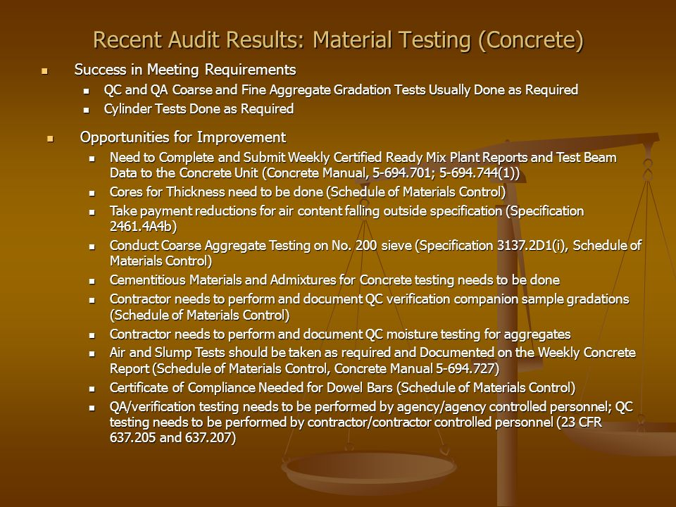 Recent Audit Results: Material Testing (Concrete) Success in Meeting Requirements Success in Meeting Requirements QC and QA Coarse and Fine Aggregate Gradation Tests Usually Done as Required QC and QA Coarse and Fine Aggregate Gradation Tests Usually Done as Required Cylinder Tests Done as Required Cylinder Tests Done as Required Opportunities for Improvement Opportunities for Improvement Need to Complete and Submit Weekly Certified Ready Mix Plant Reports and Test Beam Data to the Concrete Unit (Concrete Manual, 5-694.701; 5-694.744(1)) Need to Complete and Submit Weekly Certified Ready Mix Plant Reports and Test Beam Data to the Concrete Unit (Concrete Manual, 5-694.701; 5-694.744(1)) Cores for Thickness need to be done (Schedule of Materials Control) Cores for Thickness need to be done (Schedule of Materials Control) Take payment reductions for air content falling outside specification (Specification 2461.4A4b) Take payment reductions for air content falling outside specification (Specification 2461.4A4b) Conduct Coarse Aggregate Testing on No.
