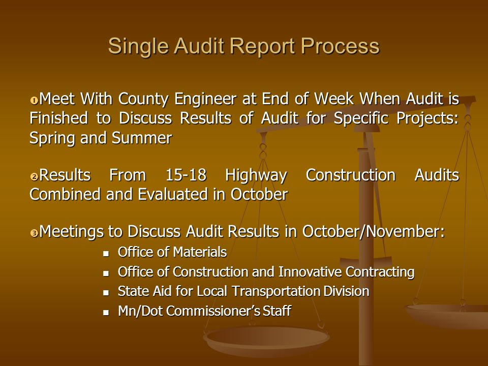Single Audit Report Process Meet With County Engineer at End of Week When Audit is Finished to Discuss Results of Audit for Specific Projects: Spring and Summer Meet With County Engineer at End of Week When Audit is Finished to Discuss Results of Audit for Specific Projects: Spring and Summer Results From 15-18 Highway Construction Audits Combined and Evaluated in October Results From 15-18 Highway Construction Audits Combined and Evaluated in October Meetings to Discuss Audit Results in October/November: Meetings to Discuss Audit Results in October/November: Office of Materials Office of Materials Office of Construction and Innovative Contracting Office of Construction and Innovative Contracting State Aid for Local Transportation Division State Aid for Local Transportation Division Mn/Dot Commissioners Staff Mn/Dot Commissioners Staff