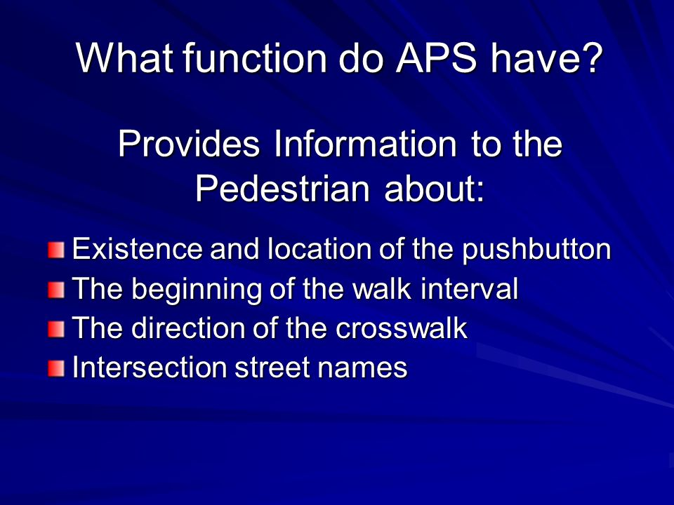 Benefits of APS More accurate judgment of when to begin crossing Reduction of crossings begun during the DONT WALK Reduced delay More crossings completed before the pedestrian clearance ends