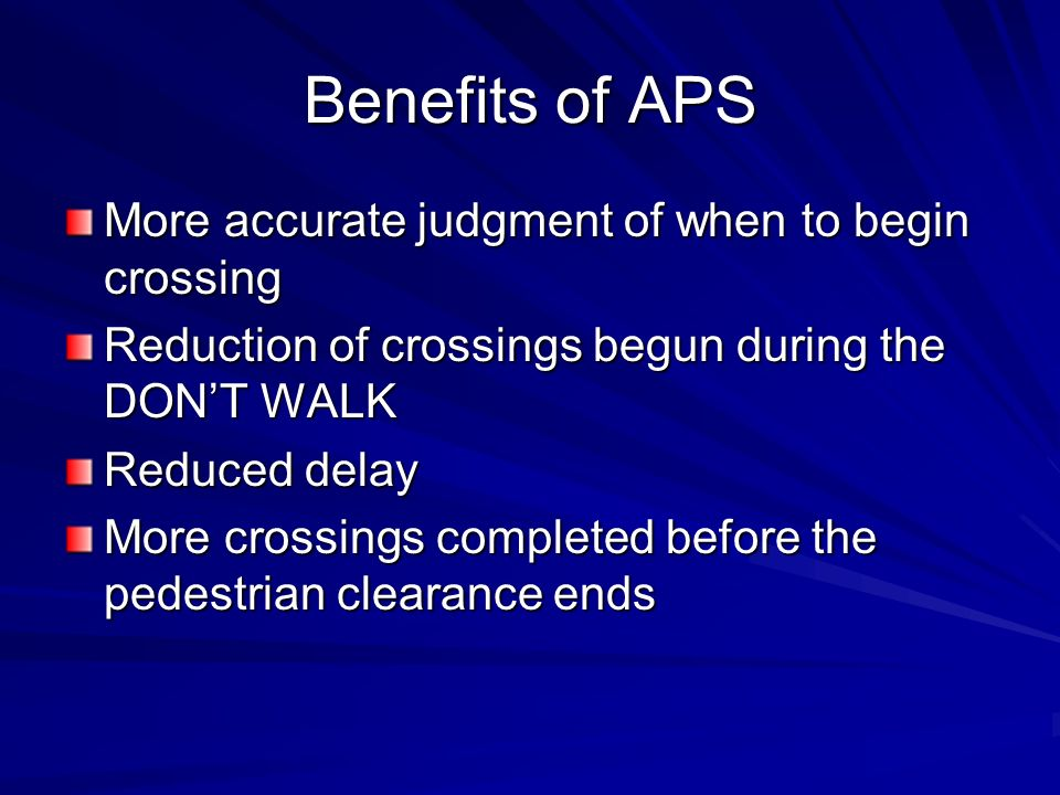 Benefits of APS More accurate judgment of when to begin crossing Reduction of crossings begun during the DONT WALK Reduced delay More crossings comple