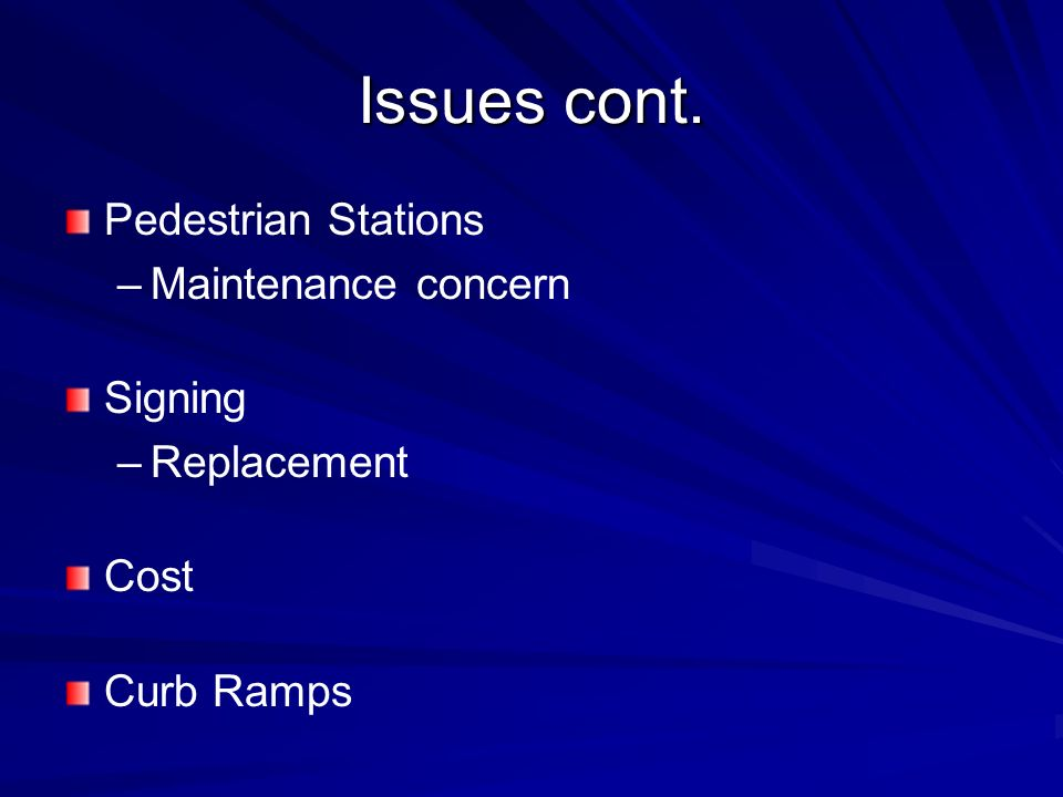 Issues cont. Pedestrian Stations – –Maintenance concern Signing – –Replacement Cost Curb Ramps