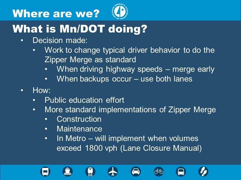 Where are we? What is Mn/DOT doing? Decision made: Work to change typical driver behavior to do the Zipper Merge as standard When driving highway spee