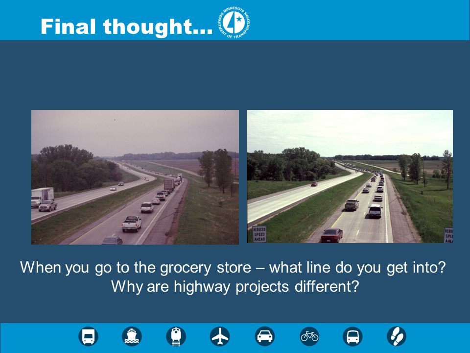 Final thought… When you go to the grocery store – what line do you get into? Why are highway projects different?