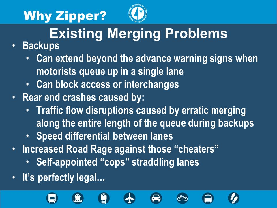 Why Zipper? Existing Merging Problems Backups Can extend beyond the advance warning signs when motorists queue up in a single lane Can block access or