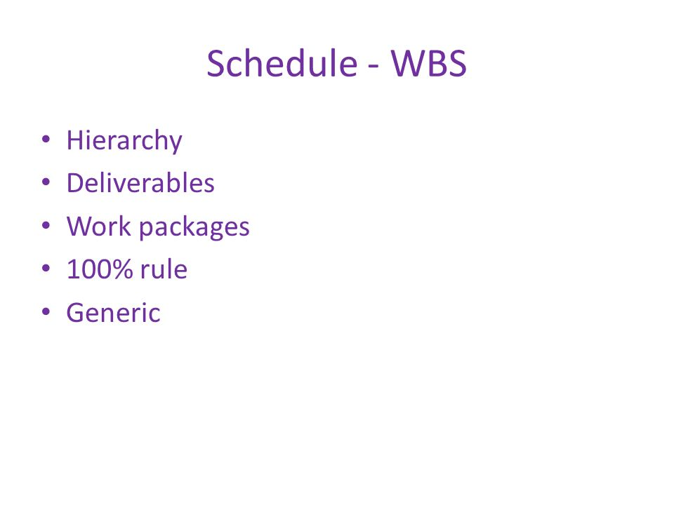 Schedule - WBS Hierarchy Deliverables Work packages 100% rule Generic