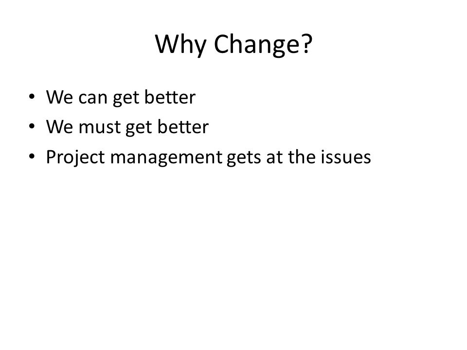 Why Change? We can get better We must get better Project management gets at the issues