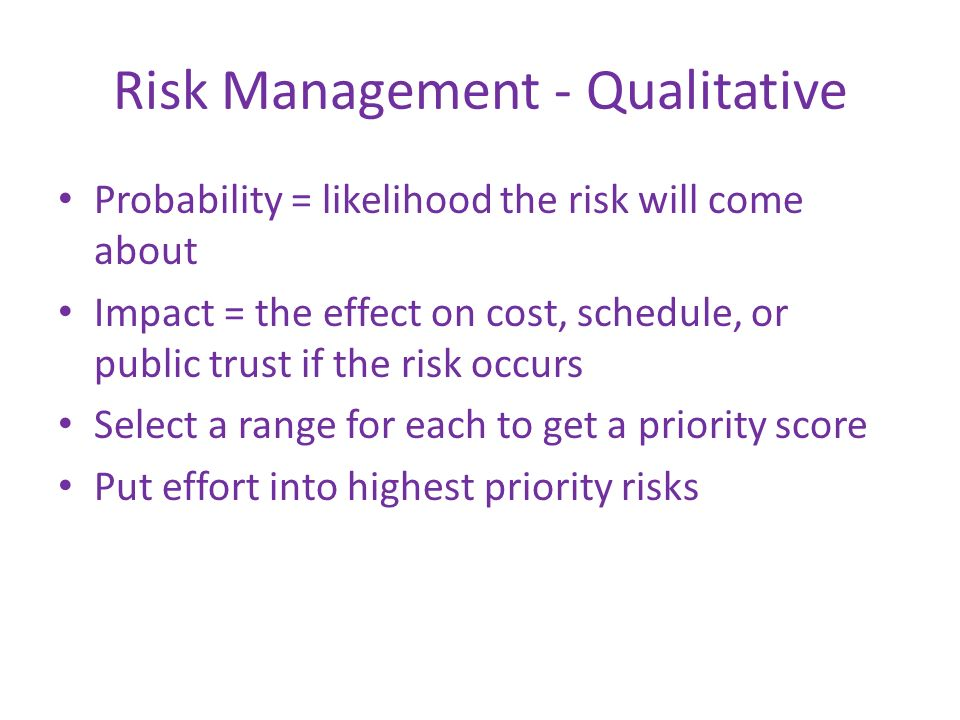 Risk Management - Qualitative Probability = likelihood the risk will come about Impact = the effect on cost, schedule, or public trust if the risk occ