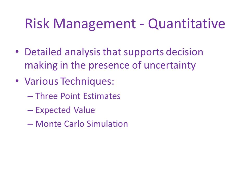 Risk Management - Quantitative Detailed analysis that supports decision making in the presence of uncertainty Various Techniques: – Three Point Estima