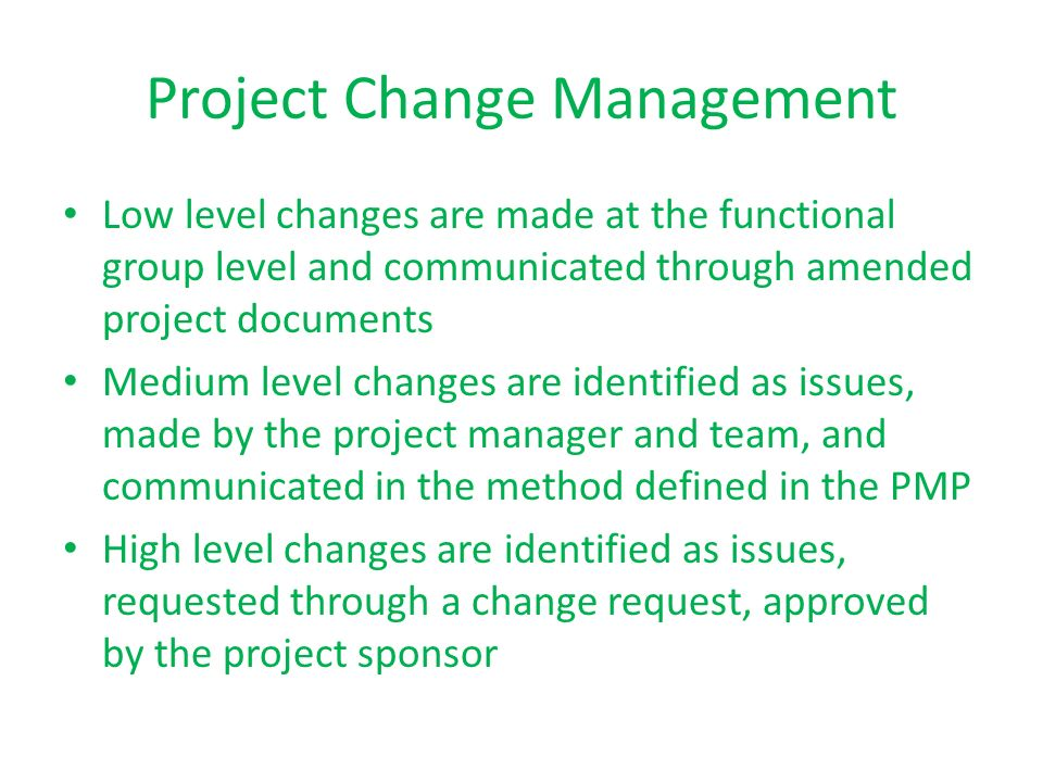 Project Change Management Low level changes are made at the functional group level and communicated through amended project documents Medium level cha