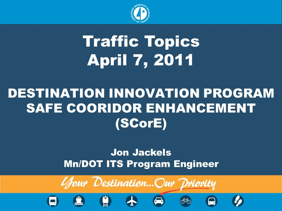 DESTINATION INNOVATION PROGRAM SAFE COORIDOR ENHANCEMENT (SCorE) Jon Jackels Mn/DOT ITS Program Engineer Traffic Topics April 7, 2011