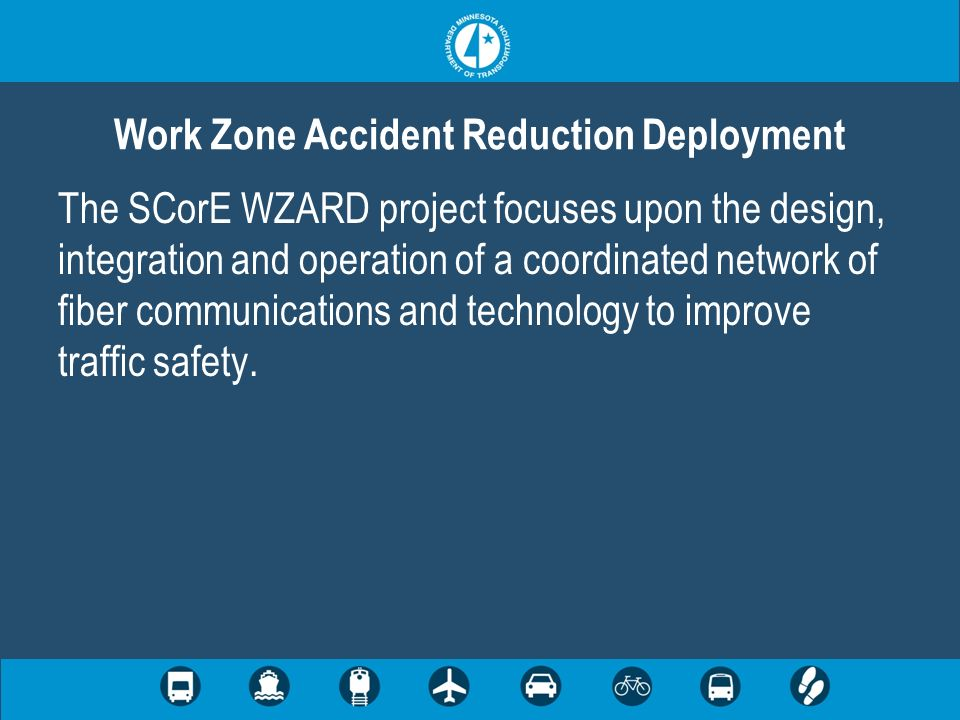 The SCorE WZARD project focuses upon the design, integration and operation of a coordinated network of fiber communications and technology to improve traffic safety.