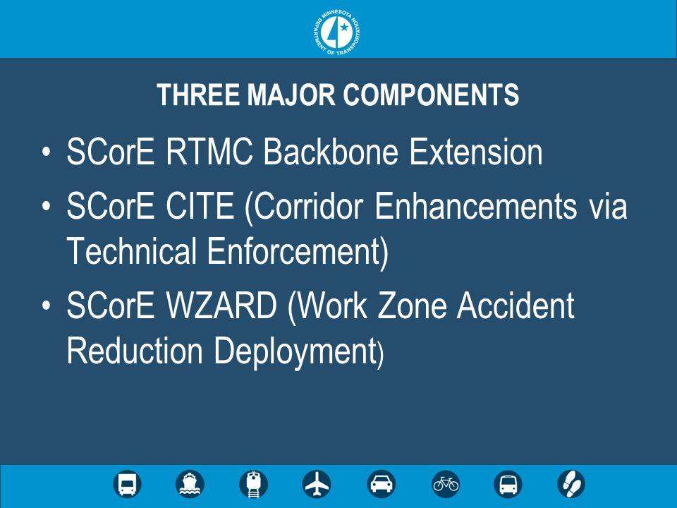 SCorE RTMC Backbone Extension SCorE CITE (Corridor Enhancements via Technical Enforcement) SCorE WZARD (Work Zone Accident Reduction Deployment ) THREE MAJOR COMPONENTS