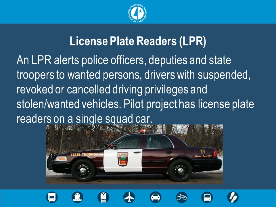 An LPR alerts police officers, deputies and state troopers to wanted persons, drivers with suspended, revoked or cancelled driving privileges and stolen/wanted vehicles.