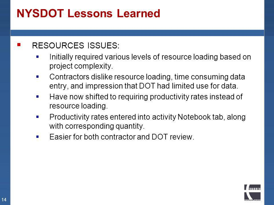 NYSDOT Lessons Learned RESOURCES ISSUES: Initially required various levels of resource loading based on project complexity. Contractors dislike resour