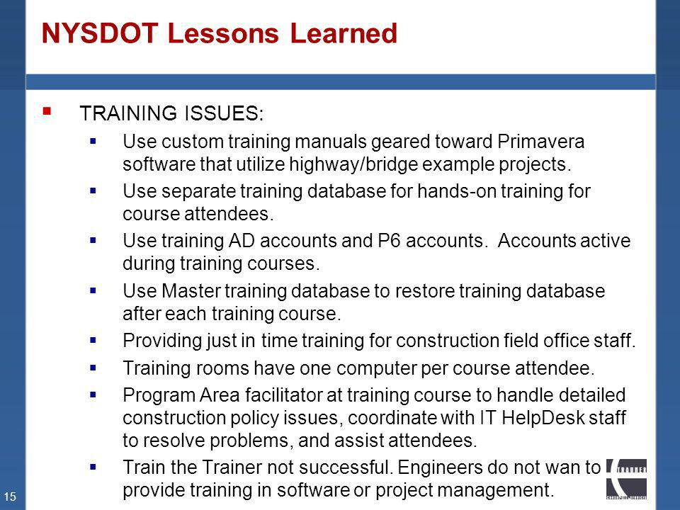 NYSDOT Lessons Learned TRAINING ISSUES: Use custom training manuals geared toward Primavera software that utilize highway/bridge example projects. Use