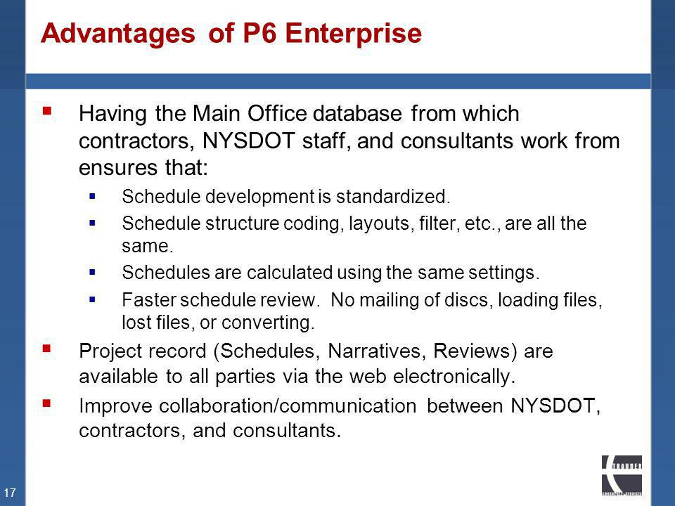 Advantages of P6 Enterprise Having the Main Office database from which contractors, NYSDOT staff, and consultants work from ensures that: Schedule dev