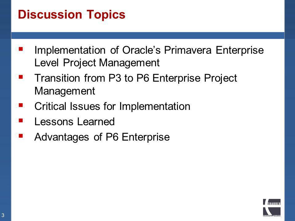 Discussion Topics Implementation of Oracles Primavera Enterprise Level Project Management Transition from P3 to P6 Enterprise Project Management Criti