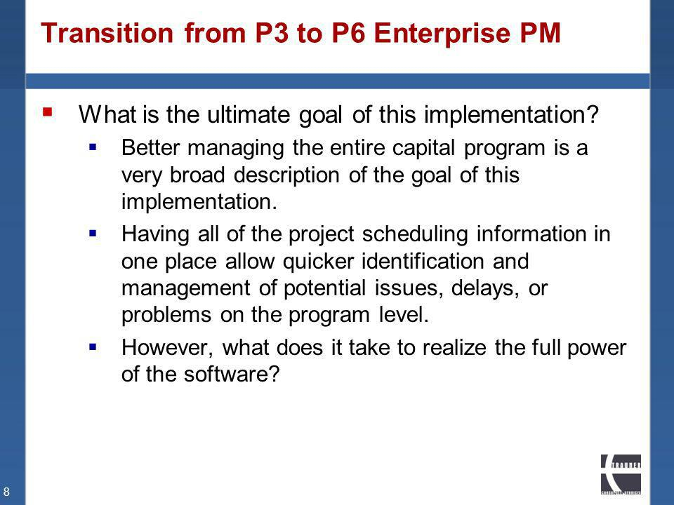 Transition from P3 to P6 Enterprise PM What is the ultimate goal of this implementation? Better managing the entire capital program is a very broad de