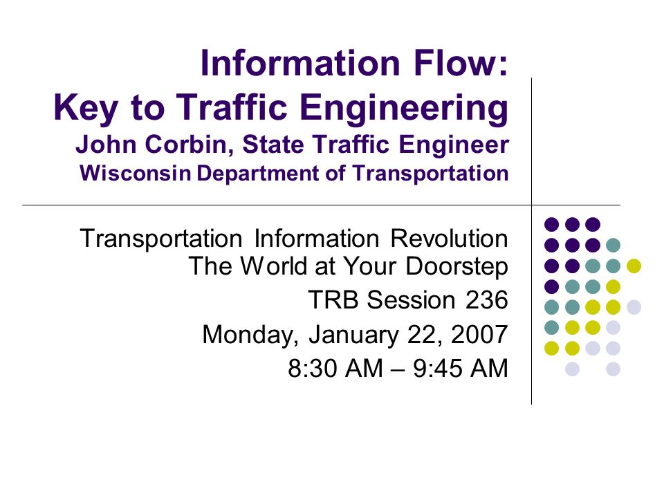 Information Flow: Key to Traffic Engineering John Corbin, State Traffic Engineer Wisconsin Department of Transportation Transportation Information Revolution The World at Your Doorstep TRB Session 236 Monday, January 22, 2007 8:30 AM – 9:45 AM