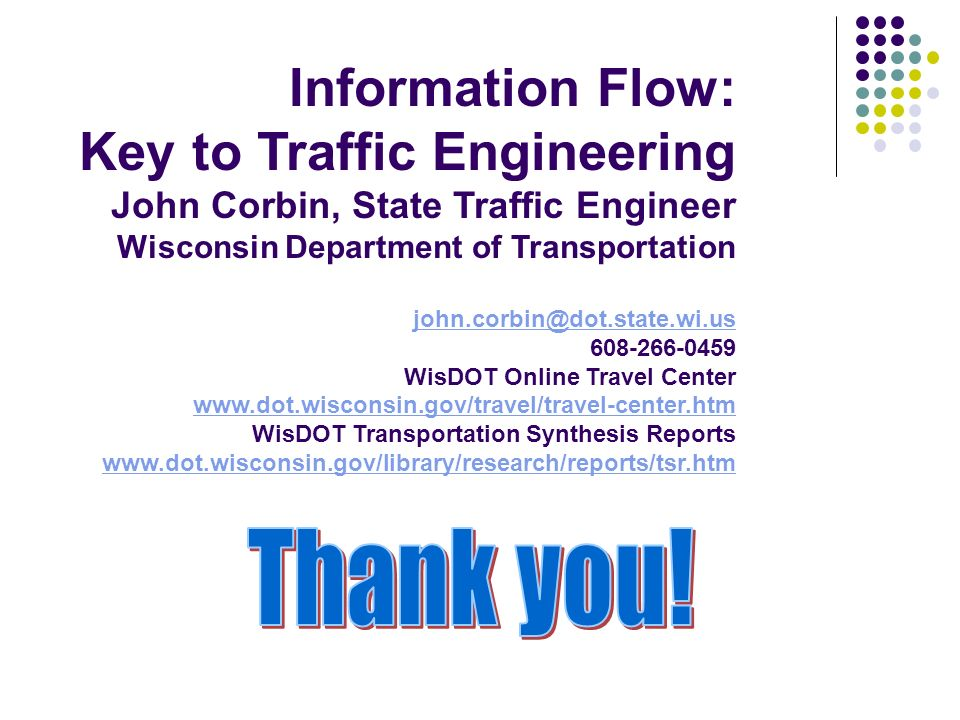 Information Flow: Key to Traffic Engineering John Corbin, State Traffic Engineer Wisconsin Department of Transportation john.corbin@dot.state.wi.us 608-266-0459 WisDOT Online Travel Center www.dot.wisconsin.gov/travel/travel-center.htm WisDOT Transportation Synthesis Reports www.dot.wisconsin.gov/library/research/reports/tsr.htm john.corbin@dot.state.wi.us www.dot.wisconsin.gov/travel/travel-center.htm www.dot.wisconsin.gov/library/research/reports/tsr.htm