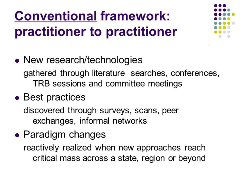 Conventional framework: practitioner to practitioner New research/technologies gathered through literature searches, conferences, TRB sessions and committee meetings Best practices discovered through surveys, scans, peer exchanges, informal networks Paradigm changes reactively realized when new approaches reach critical mass across a state, region or beyond