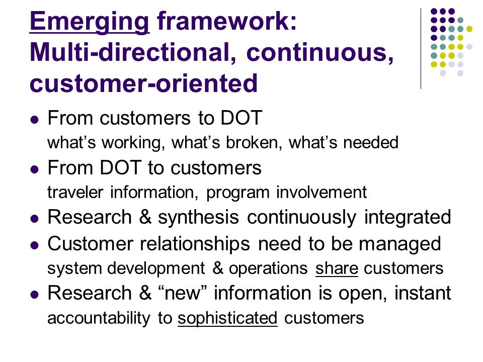 Emerging framework: Multi-directional, continuous, customer-oriented From customers to DOT whats working, whats broken, whats needed From DOT to customers traveler information, program involvement Research & synthesis continuously integrated Customer relationships need to be managed system development & operations share customers Research & new information is open, instant accountability to sophisticated customers