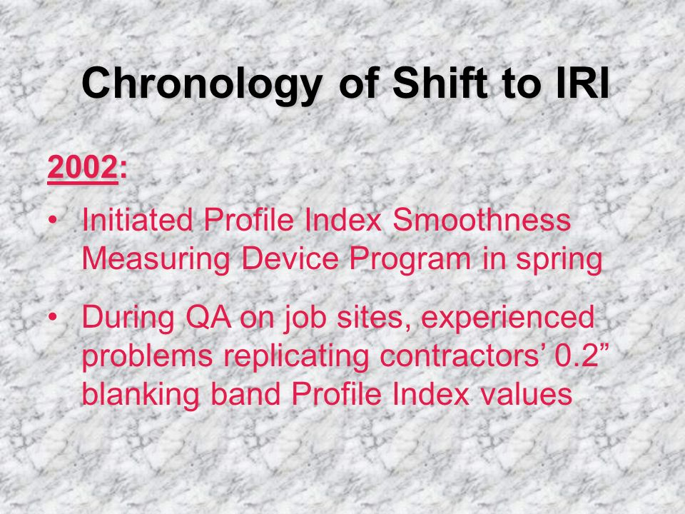 Chronology of Shift to IRI 2002: Initiated Profile Index Smoothness Measuring Device Program in spring During QA on job sites, experienced problems re