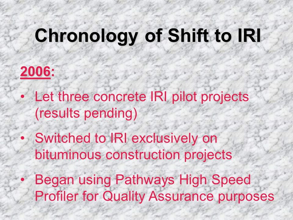 Chronology of Shift to IRI 2006: Let three concrete IRI pilot projects (results pending) Switched to IRI exclusively on bituminous construction projec
