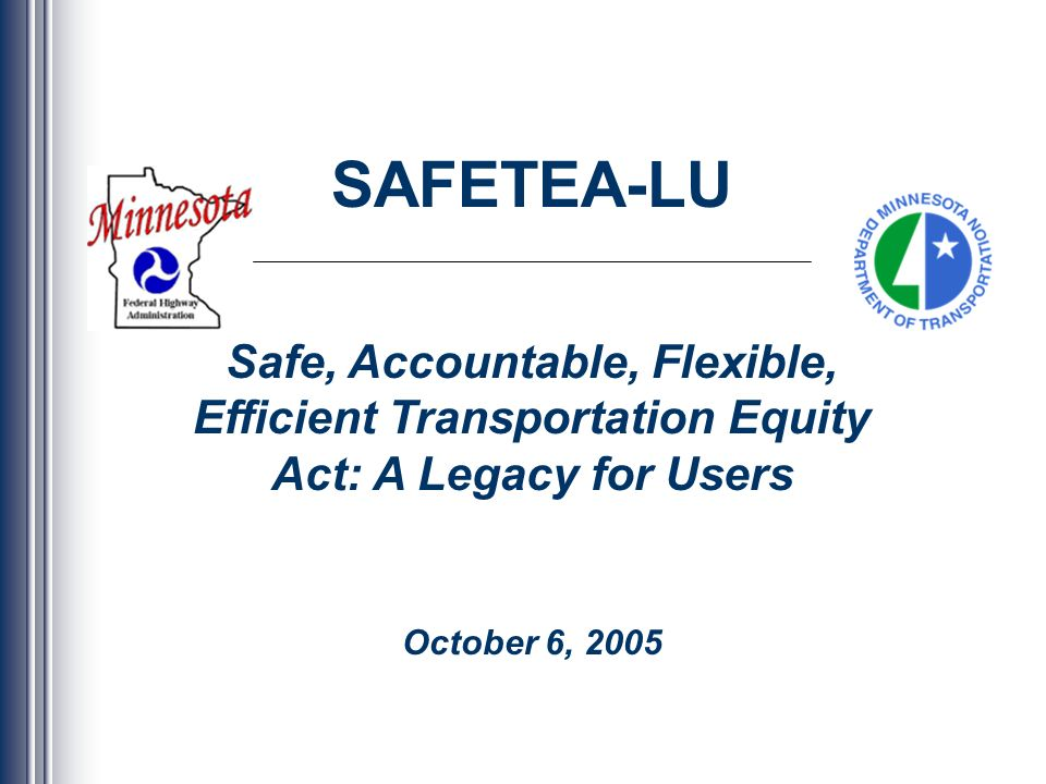 SAFETEA-LU Safe, Accountable, Flexible, Efficient Transportation Equity Act: A Legacy for Users October 6, 2005