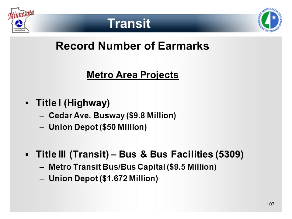 107 Record Number of Earmarks Metro Area Projects Title I (Highway) –Cedar Ave. Busway ($9.8 Million) –Union Depot ($50 Million) Title III (Transit) –
