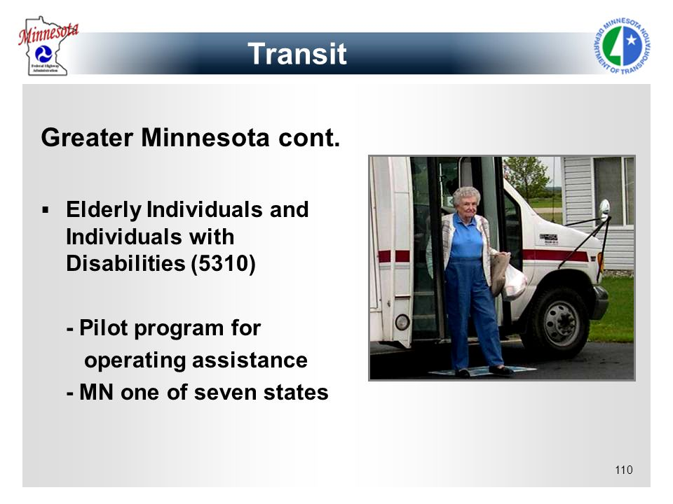 110 Greater Minnesota cont. Elderly Individuals and Individuals with Disabilities (5310) - Pilot program for operating assistance - MN one of seven st