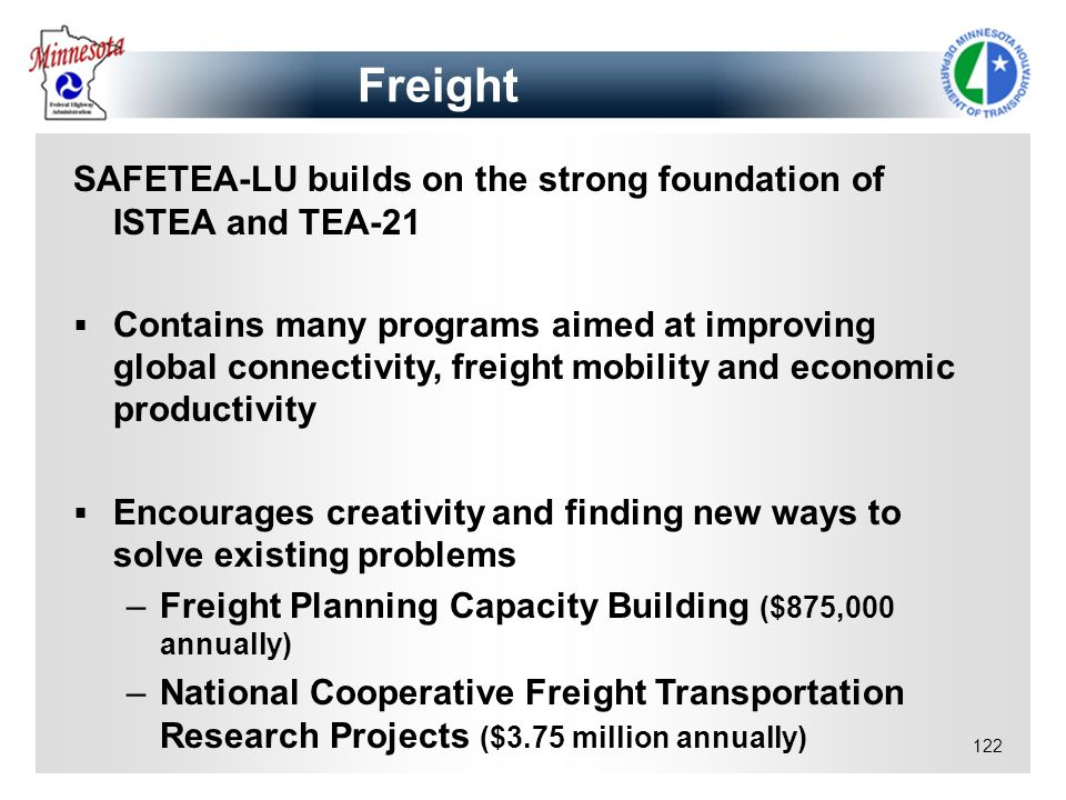 122 Freight SAFETEA-LU builds on the strong foundation of ISTEA and TEA-21 Contains many programs aimed at improving global connectivity, freight mobi
