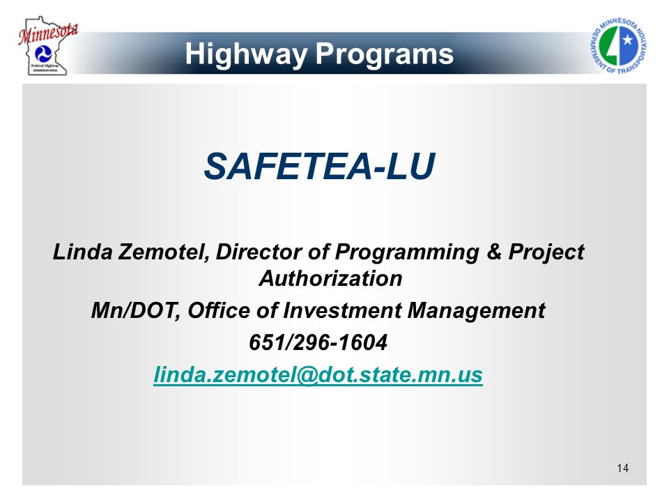 14 SAFETEA-LU Linda Zemotel, Director of Programming & Project Authorization Mn/DOT, Office of Investment Management 651/296-1604 linda.zemotel@dot.st