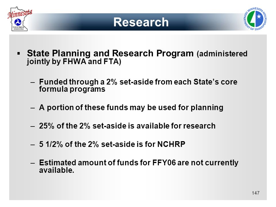 147 State Planning and Research Program (administered jointly by FHWA and FTA) –Funded through a 2% set-aside from each States core formula programs –