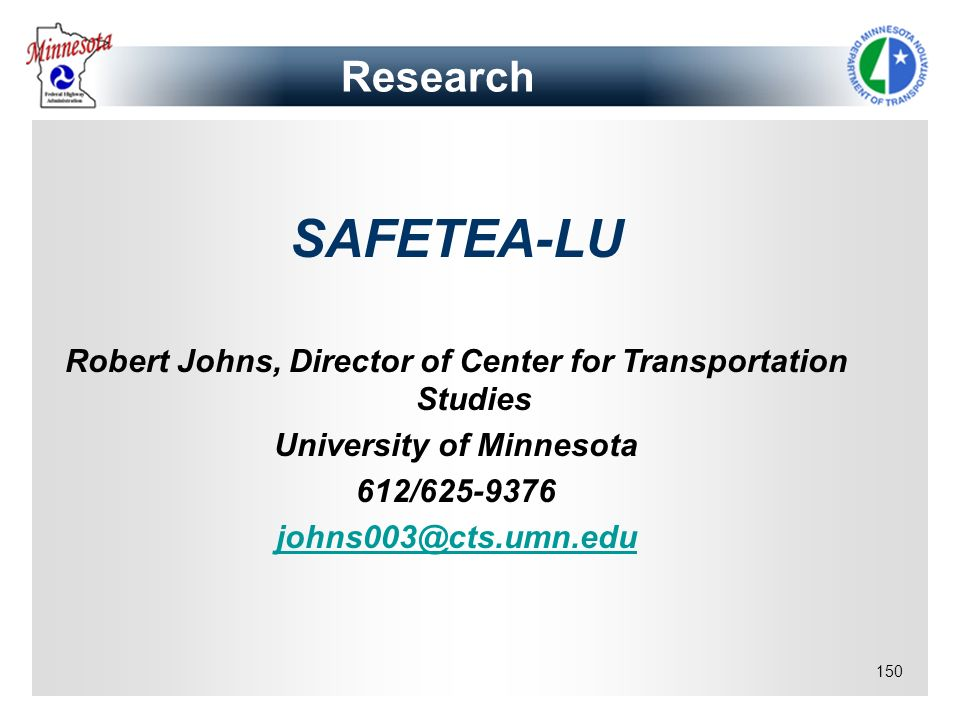 150 Research SAFETEA-LU Robert Johns, Director of Center for Transportation Studies University of Minnesota 612/625-9376 johns003@cts.umn.edu