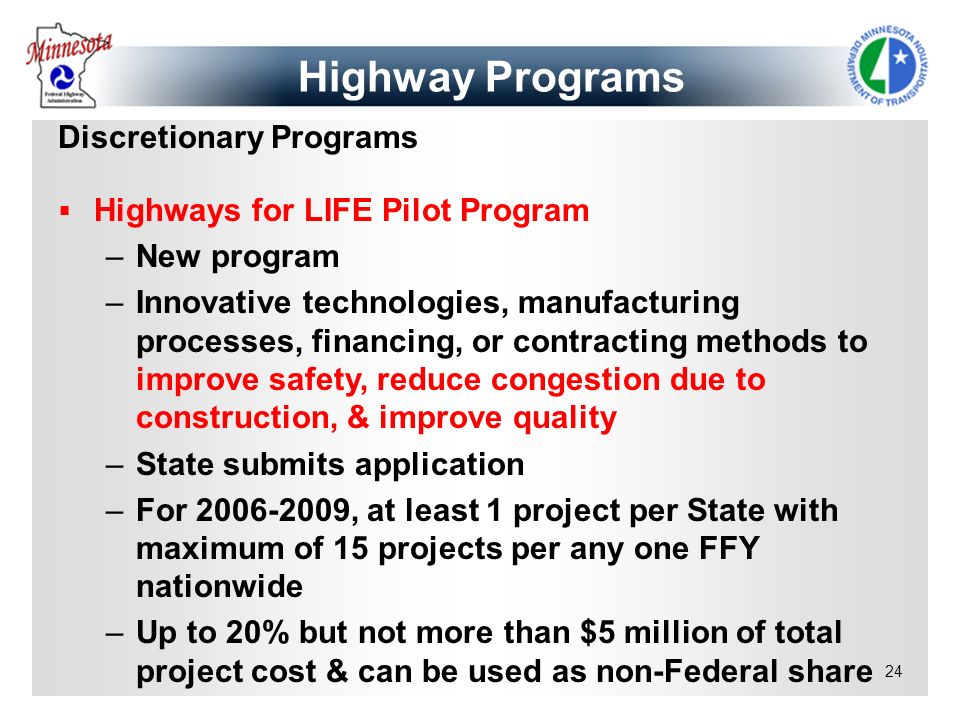 24 Discretionary Programs Highways for LIFE Pilot Program –New program –Innovative technologies, manufacturing processes, financing, or contracting me