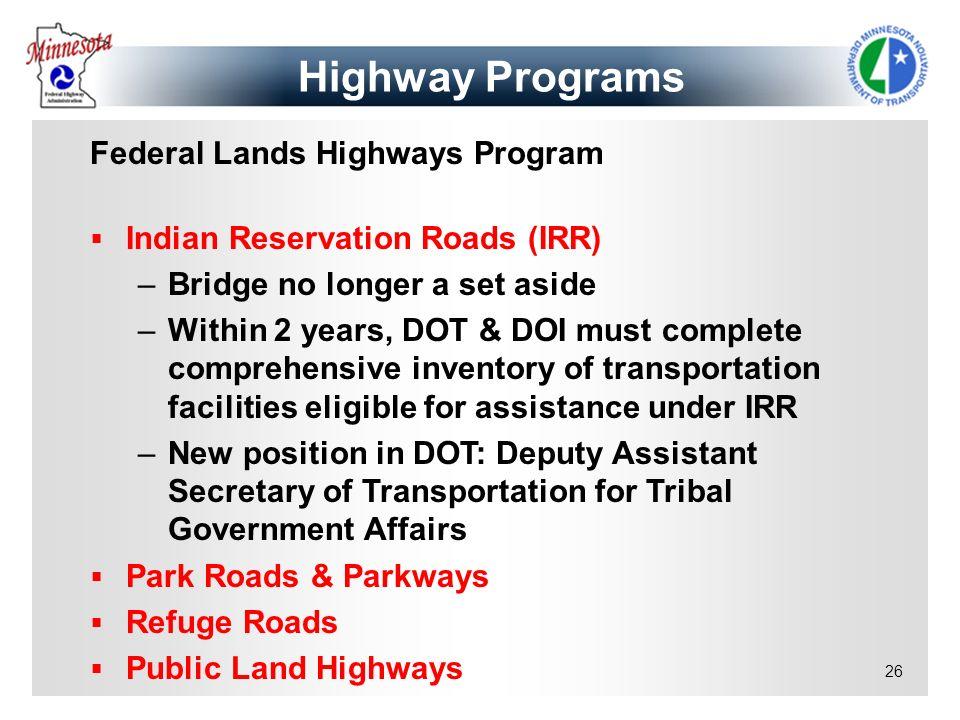 26 Federal Lands Highways Program Indian Reservation Roads (IRR) –Bridge no longer a set aside –Within 2 years, DOT & DOI must complete comprehensive