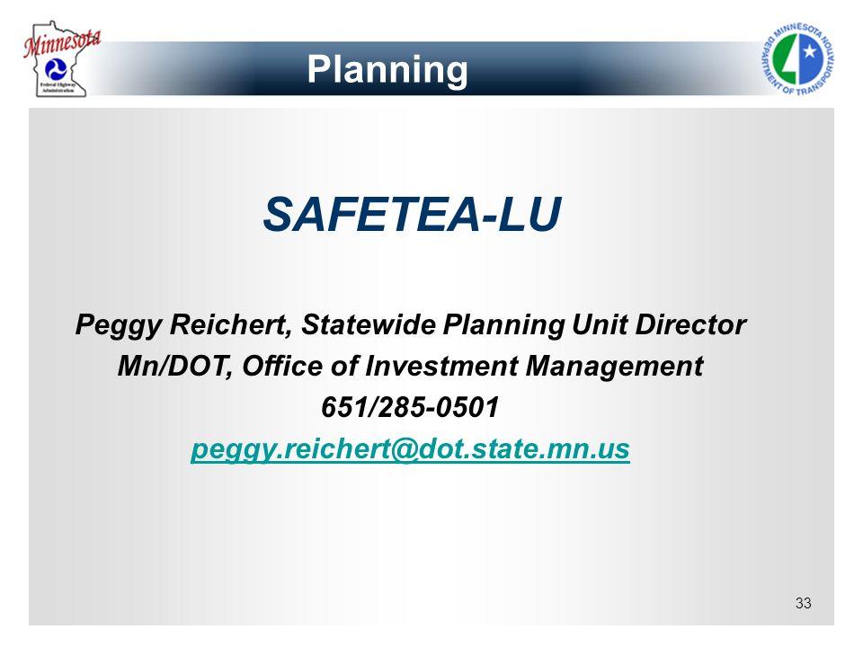 33 Planning SAFETEA-LU Peggy Reichert, Statewide Planning Unit Director Mn/DOT, Office of Investment Management 651/285-0501 peggy.reichert@dot.state.