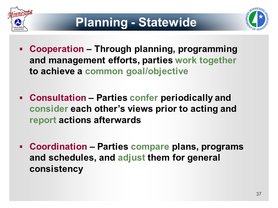 37 Cooperation – Through planning, programming and management efforts, parties work together to achieve a common goal/objective Consultation – Parties