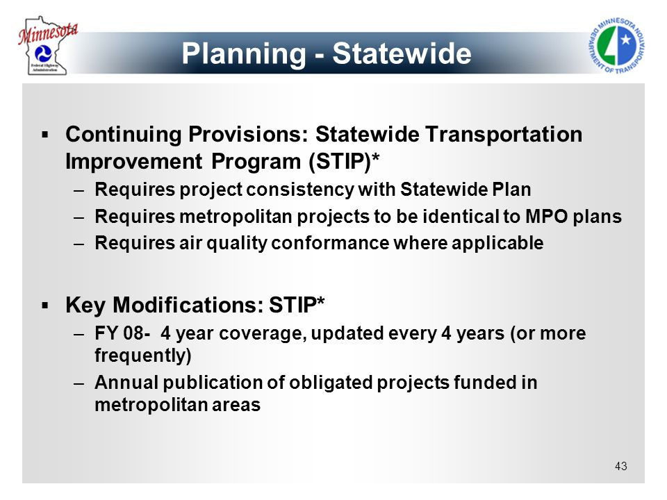 43 Continuing Provisions: Statewide Transportation Improvement Program (STIP)* –Requires project consistency with Statewide Plan –Requires metropolita