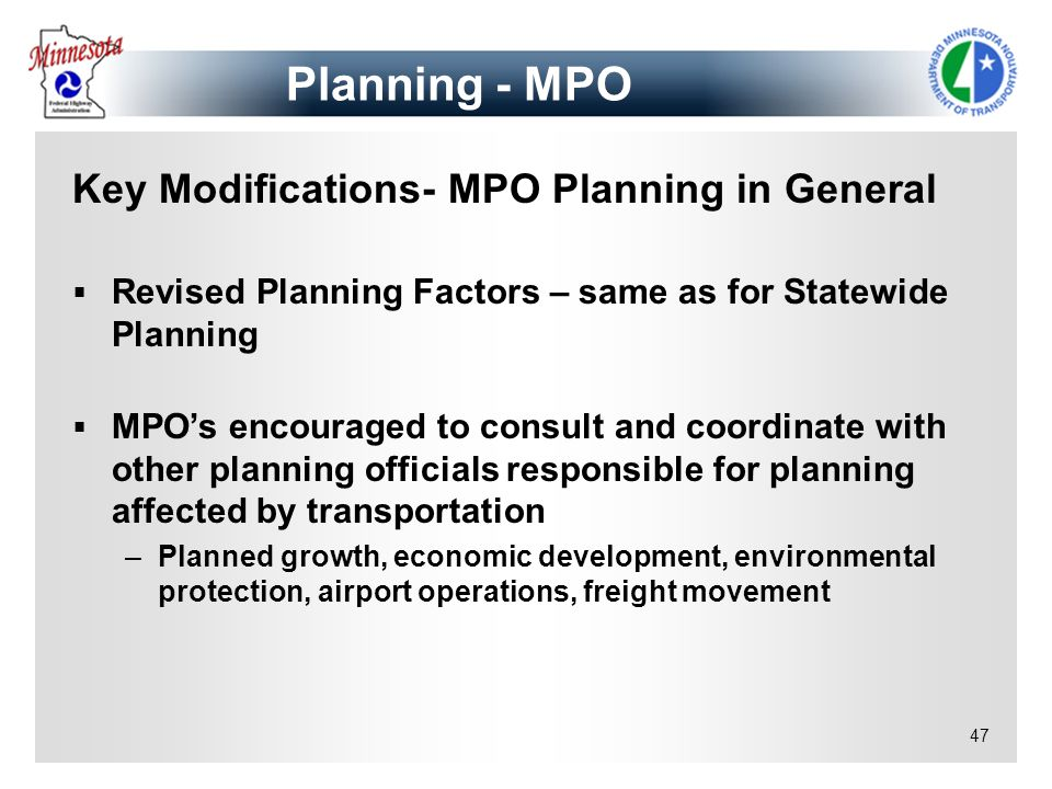 47 Key Modifications- MPO Planning in General Revised Planning Factors – same as for Statewide Planning MPOs encouraged to consult and coordinate with