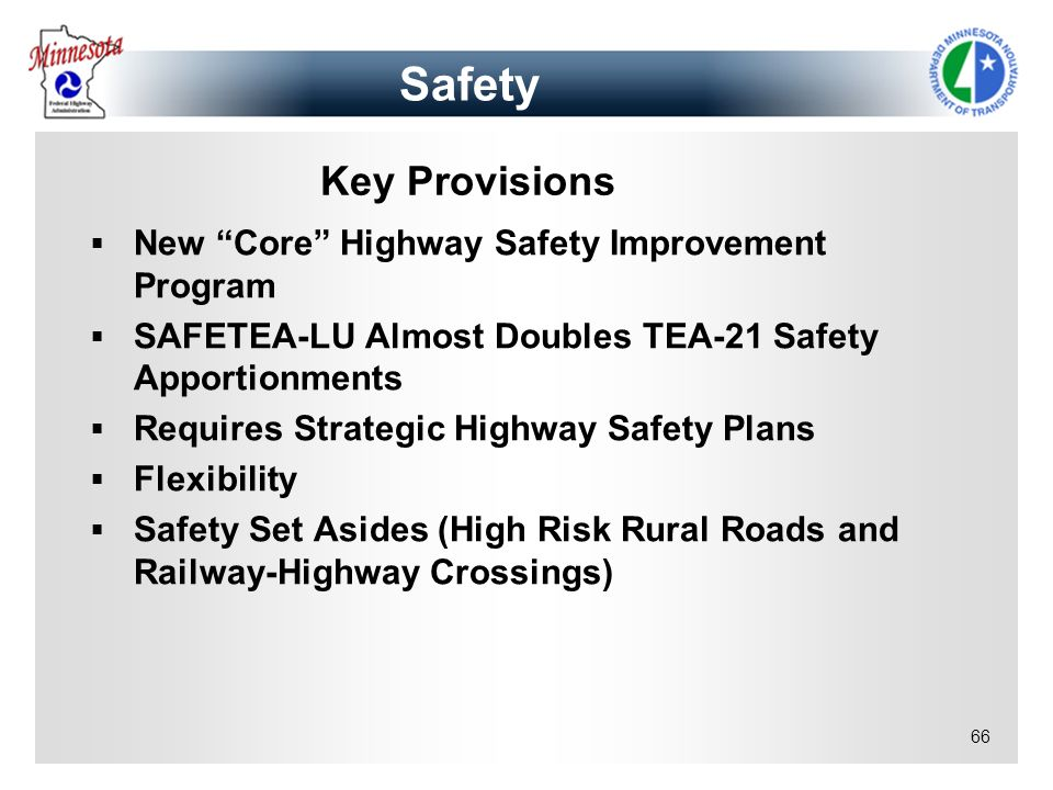 66 Key Provisions New Core Highway Safety Improvement Program SAFETEA-LU Almost Doubles TEA-21 Safety Apportionments Requires Strategic Highway Safety