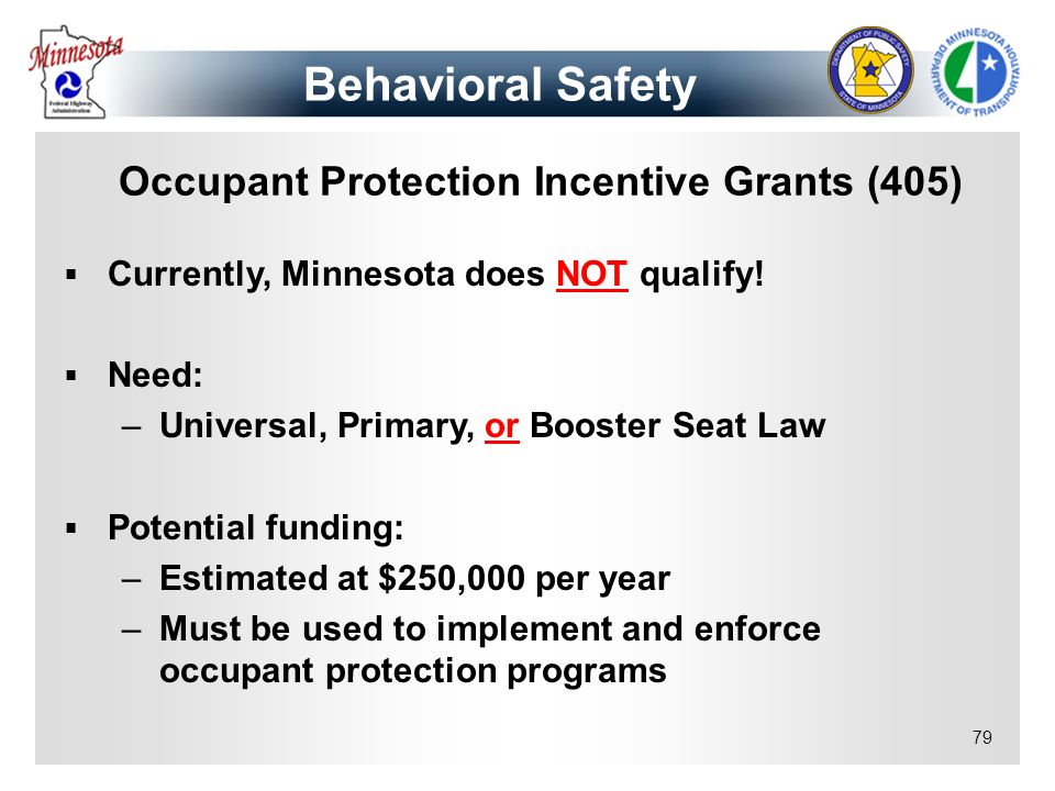 79 Occupant Protection Incentive Grants (405) Currently, Minnesota does NOT qualify! Need: –Universal, Primary, or Booster Seat Law Potential funding: