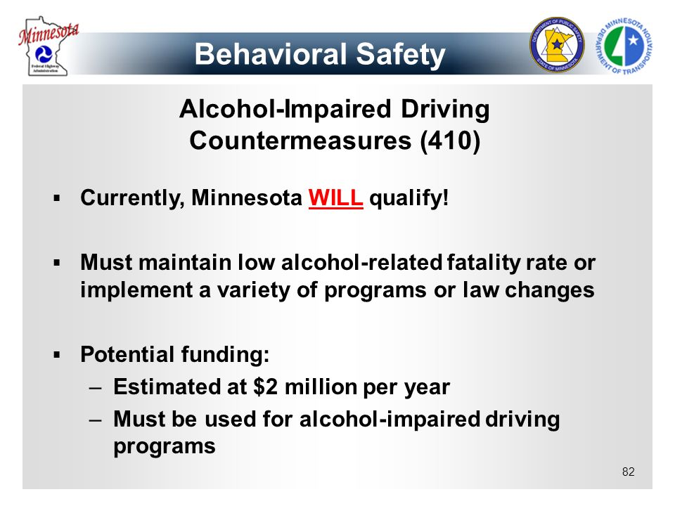 82 Alcohol-Impaired Driving Countermeasures (410) Currently, Minnesota WILL qualify! Must maintain low alcohol-related fatality rate or implement a va